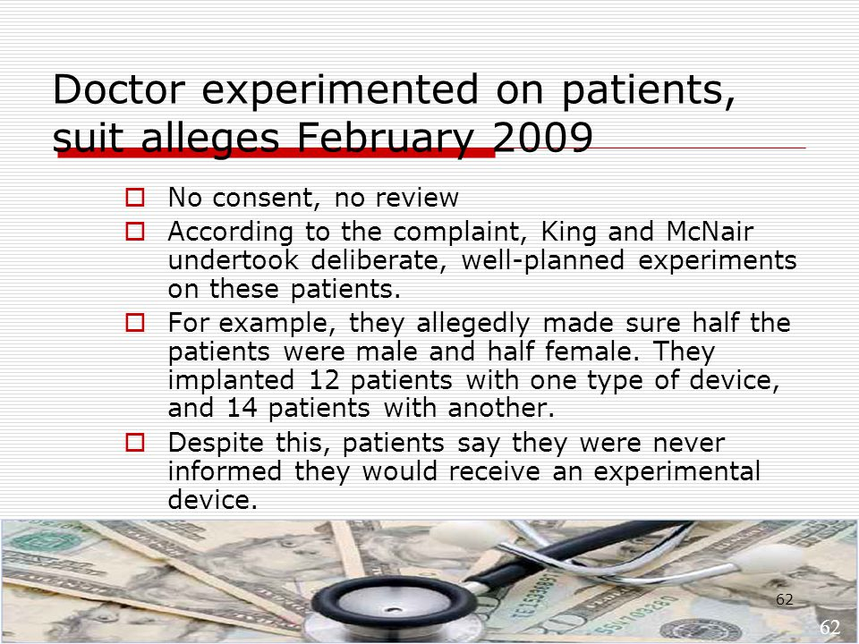 62 Doctor experimented on patients, suit alleges February 2009  No consent, no review  According to the complaint, King and McNair undertook deliberate, well-planned experiments on these patients.