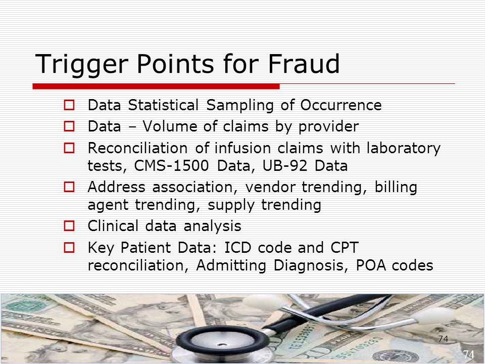 74 Trigger Points for Fraud  Data Statistical Sampling of Occurrence  Data – Volume of claims by provider  Reconciliation of infusion claims with laboratory tests, CMS-1500 Data, UB-92 Data  Address association, vendor trending, billing agent trending, supply trending  Clinical data analysis  Key Patient Data: ICD code and CPT reconciliation, Admitting Diagnosis, POA codes 74