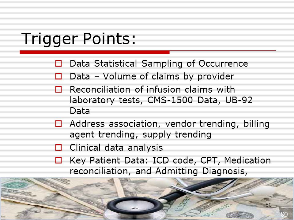 80 Trigger Points:  Data Statistical Sampling of Occurrence  Data – Volume of claims by provider  Reconciliation of infusion claims with laboratory tests, CMS-1500 Data, UB-92 Data  Address association, vendor trending, billing agent trending, supply trending  Clinical data analysis  Key Patient Data: ICD code, CPT, Medication reconciliation, and Admitting Diagnosis, 80