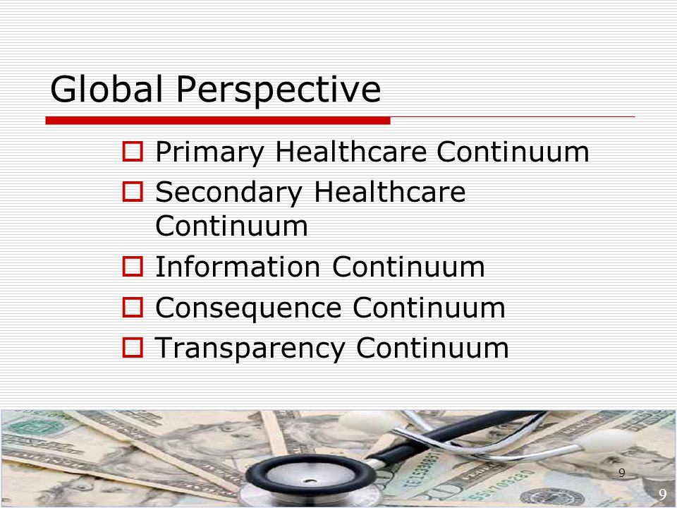 9 Global Perspective  Primary Healthcare Continuum  Secondary Healthcare Continuum  Information Continuum  Consequence Continuum  Transparency Continuum 9