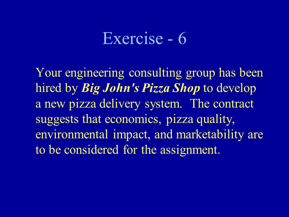 Exercise - 6 Your engineering consulting group has been hired by Big John s Pizza Shop to develop a new pizza delivery system.