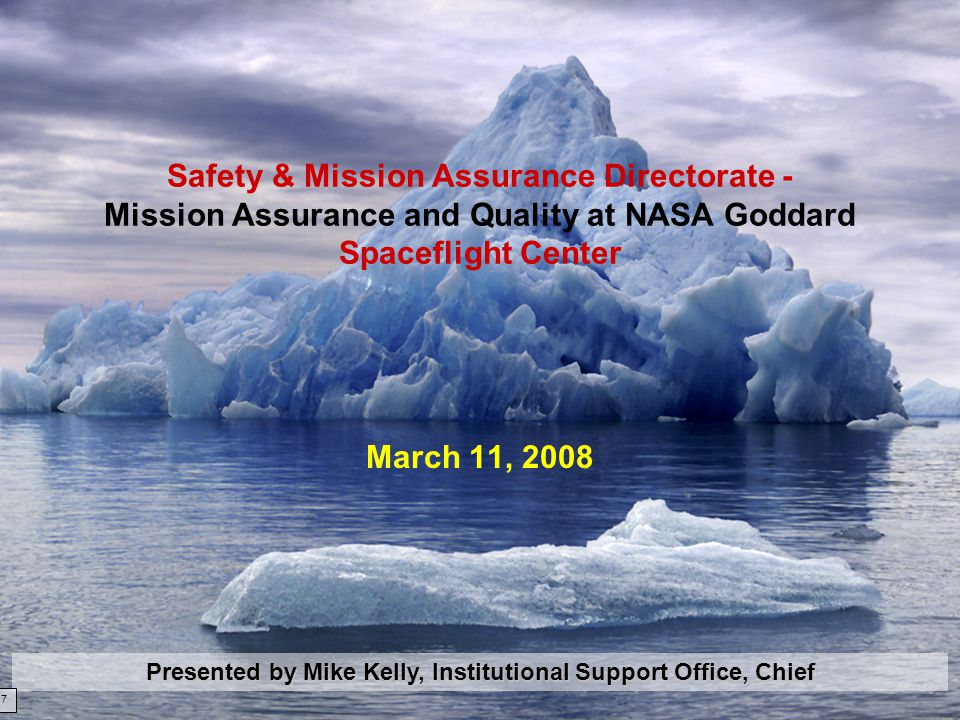 03/11/081 Safety & Mission Assurance Directorate - Mission Assurance and Quality at NASA Goddard Spaceflight Center March 11, 2008 Presented by Mike Kelly, Institutional Support Office, Chief 7