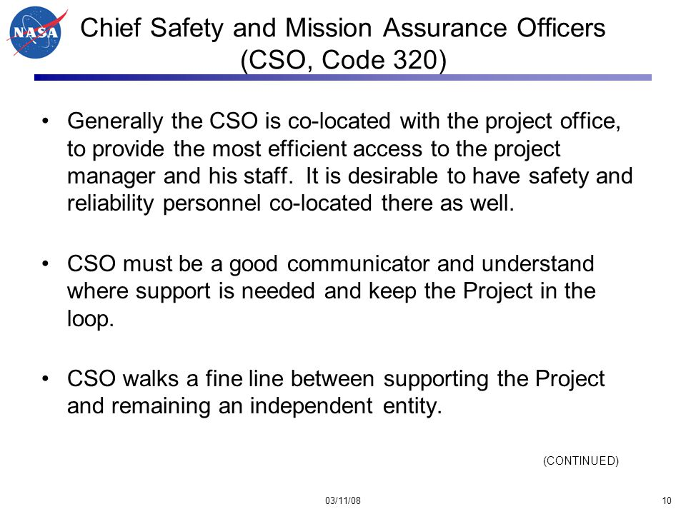 03/11/0810 Chief Safety and Mission Assurance Officers (CSO, Code 320) Generally the CSO is co-located with the project office, to provide the most efficient access to the project manager and his staff.