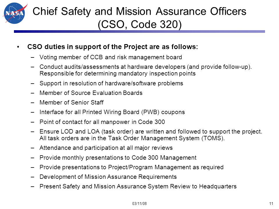 03/11/0811 Chief Safety and Mission Assurance Officers (CSO, Code 320) CSO duties in support of the Project are as follows: –Voting member of CCB and risk management board –Conduct audits/assessments at hardware developers (and provide follow-up).
