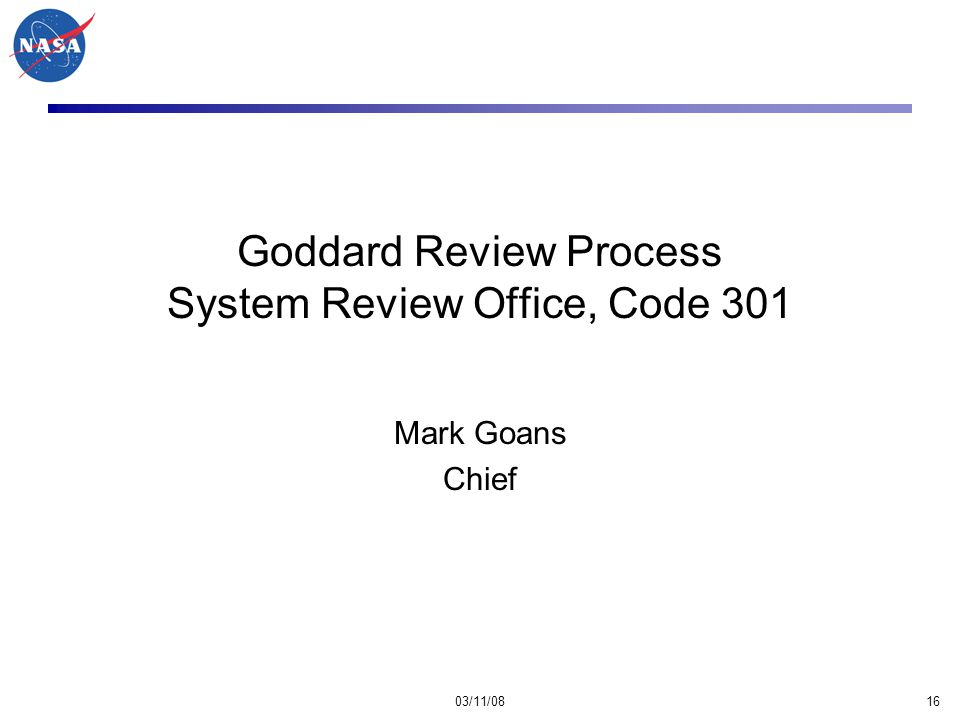 03/11/0816 Goddard Review Process System Review Office, Code 301 Mark Goans Chief
