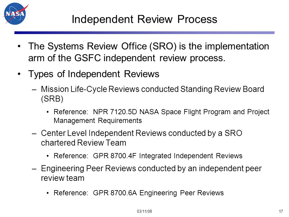 03/11/0817 Independent Review Process The Systems Review Office (SRO) is the implementation arm of the GSFC independent review process.