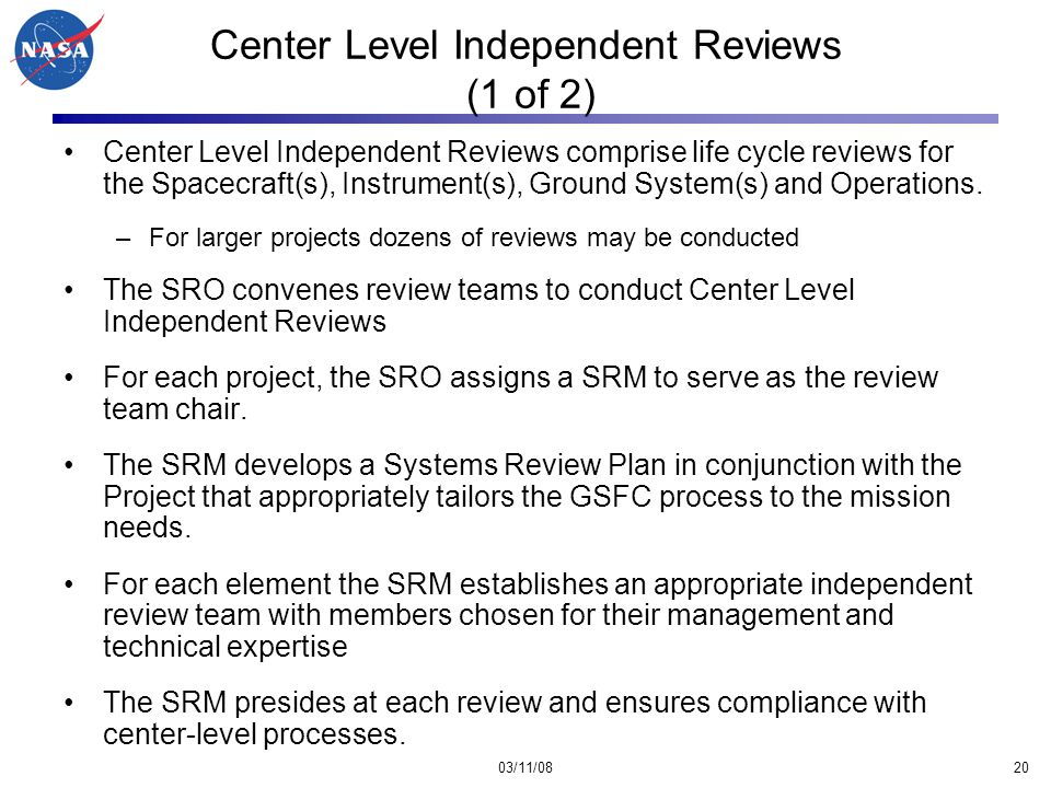 03/11/0820 Center Level Independent Reviews (1 of 2) Center Level Independent Reviews comprise life cycle reviews for the Spacecraft(s), Instrument(s), Ground System(s) and Operations.