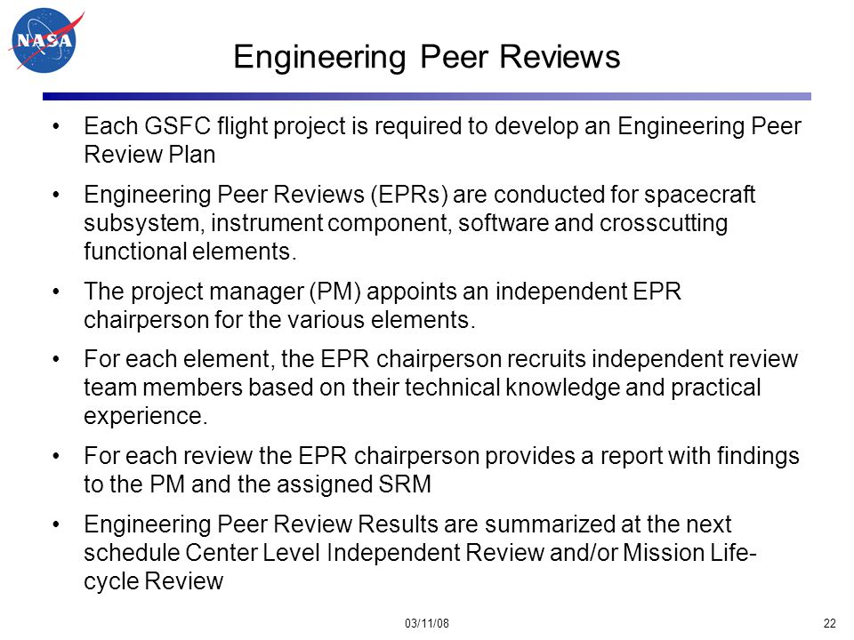 03/11/0822 Engineering Peer Reviews Each GSFC flight project is required to develop an Engineering Peer Review Plan Engineering Peer Reviews (EPRs) are conducted for spacecraft subsystem, instrument component, software and crosscutting functional elements.
