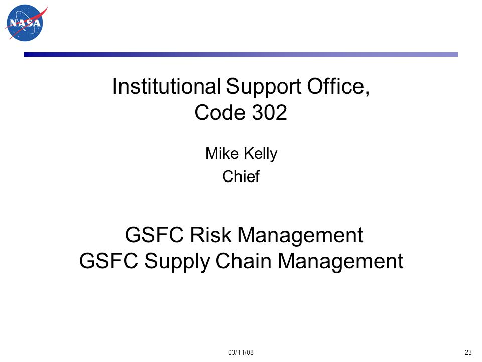 03/11/0823 Institutional Support Office, Code 302 Mike Kelly Chief GSFC Risk Management GSFC Supply Chain Management