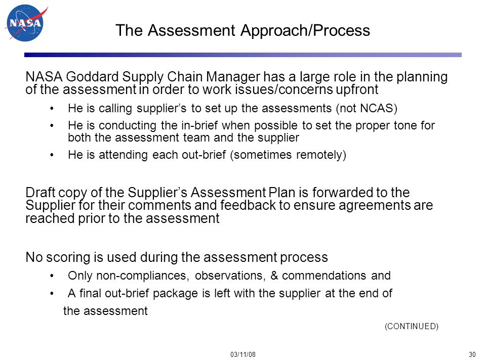 03/11/0830 The Assessment Approach/Process NASA Goddard Supply Chain Manager has a large role in the planning of the assessment in order to work issues/concerns upfront He is calling supplier's to set up the assessments (not NCAS) He is conducting the in-brief when possible to set the proper tone for both the assessment team and the supplier He is attending each out-brief (sometimes remotely) Draft copy of the Supplier's Assessment Plan is forwarded to the Supplier for their comments and feedback to ensure agreements are reached prior to the assessment No scoring is used during the assessment process Only non-compliances, observations, & commendations and A final out-brief package is left with the supplier at the end of the assessment (CONTINUED)