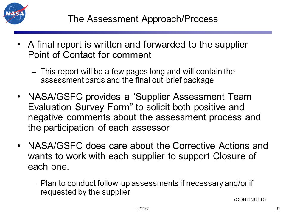 03/11/0831 The Assessment Approach/Process A final report is written and forwarded to the supplier Point of Contact for comment –This report will be a few pages long and will contain the assessment cards and the final out-brief package NASA/GSFC provides a Supplier Assessment Team Evaluation Survey Form to solicit both positive and negative comments about the assessment process and the participation of each assessor NASA/GSFC does care about the Corrective Actions and wants to work with each supplier to support Closure of each one.