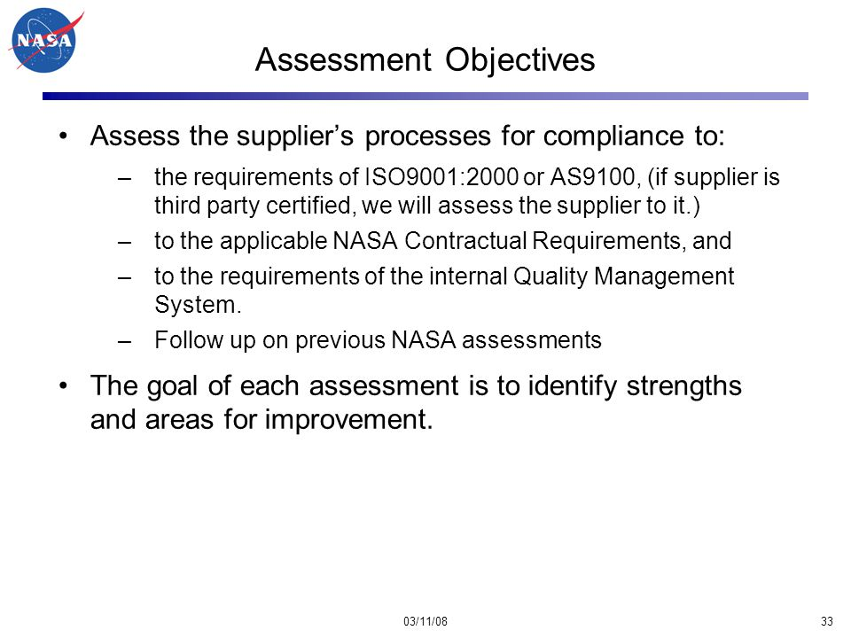 03/11/0833 Assessment Objectives Assess the supplier's processes for compliance to: –the requirements of ISO9001:2000 or AS9100, (if supplier is third party certified, we will assess the supplier to it.) –to the applicable NASA Contractual Requirements, and –to the requirements of the internal Quality Management System.