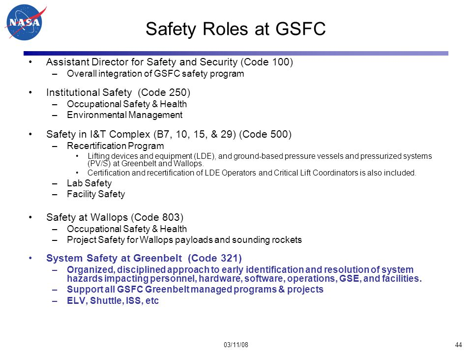03/11/0844 Safety Roles at GSFC Assistant Director for Safety and Security (Code 100) –Overall integration of GSFC safety program Institutional Safety (Code 250) –Occupational Safety & Health –Environmental Management Safety in I&T Complex (B7, 10, 15, & 29) (Code 500) –Recertification Program Lifting devices and equipment (LDE), and ground-based pressure vessels and pressurized systems (PV/S) at Greenbelt and Wallops.