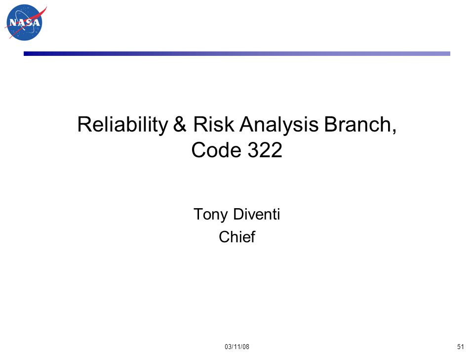 03/11/0851 Reliability & Risk Analysis Branch, Code 322 Tony Diventi Chief