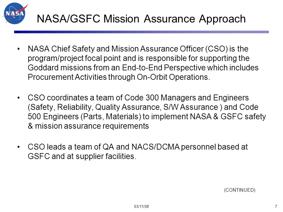 03/11/088 NASA/GSFC Mission Assurance Approach (continued) The Mission Assurance Organization at NASA (which includes the CSO and his QE staff) are totally independent of Program, Project, and Systems Engineering Offices.