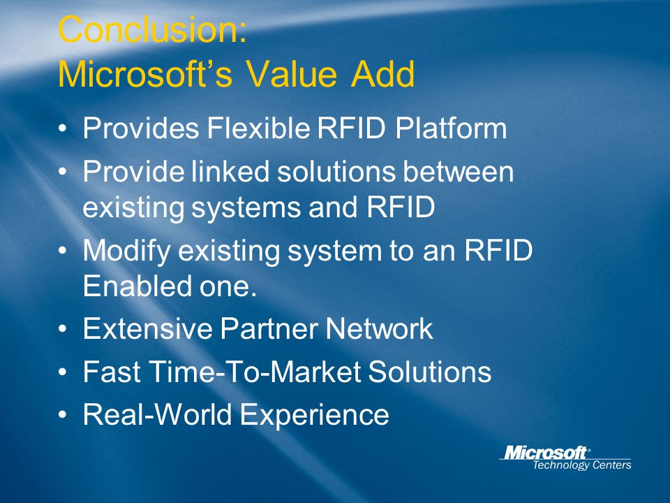 Conclusion: Microsoft's Value Add Provides Flexible RFID Platform Provide linked solutions between existing systems and RFID Modify existing system to an RFID Enabled one.
