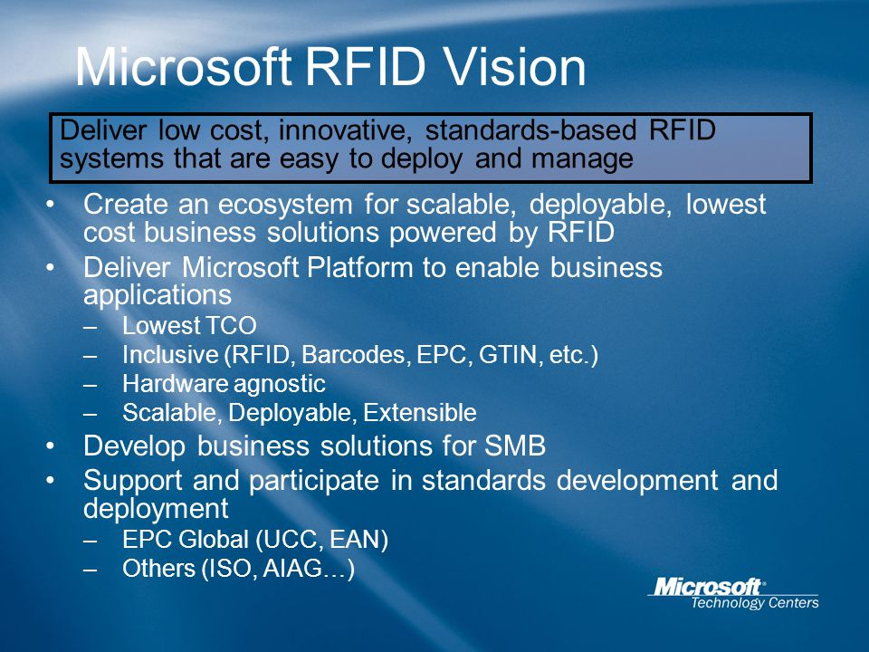 Microsoft RFID Vision Create an ecosystem for scalable, deployable, lowest cost business solutions powered by RFID Deliver Microsoft Platform to enabl