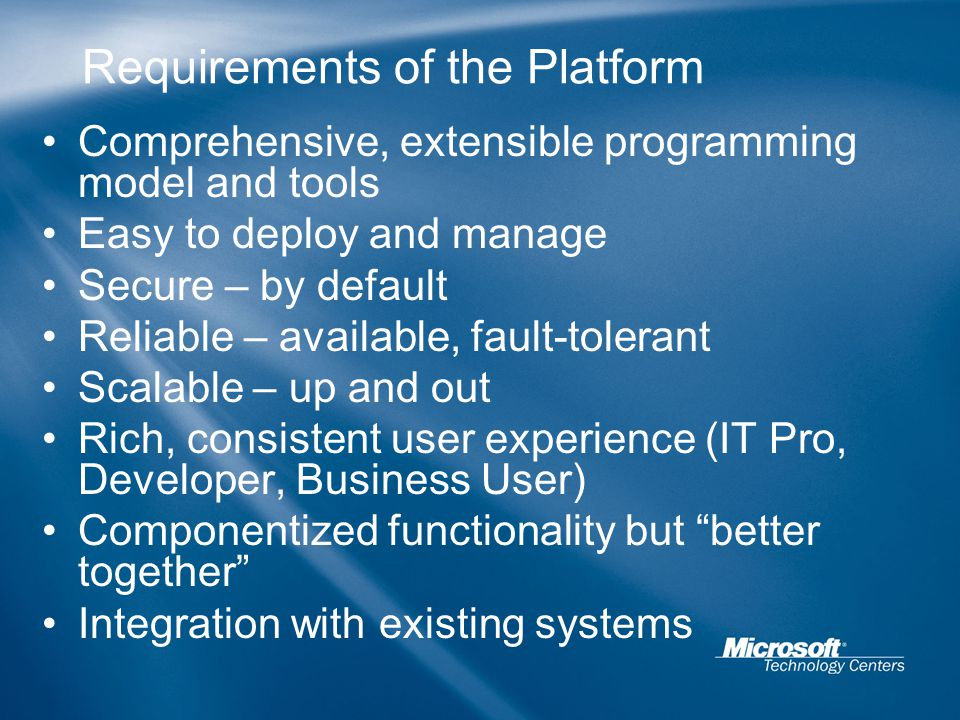 Requirements of the Platform Comprehensive, extensible programming model and tools Easy to deploy and manage Secure – by default Reliable – available, fault-tolerant Scalable – up and out Rich, consistent user experience (IT Pro, Developer, Business User) Componentized functionality but better together Integration with existing systems