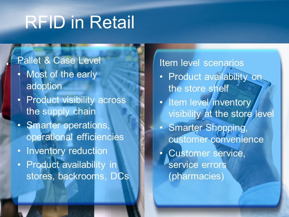 RFID in Retail Pallet & Case Level Most of the early adoption Product visibility across the supply chain Smarter operations, operational efficiencies