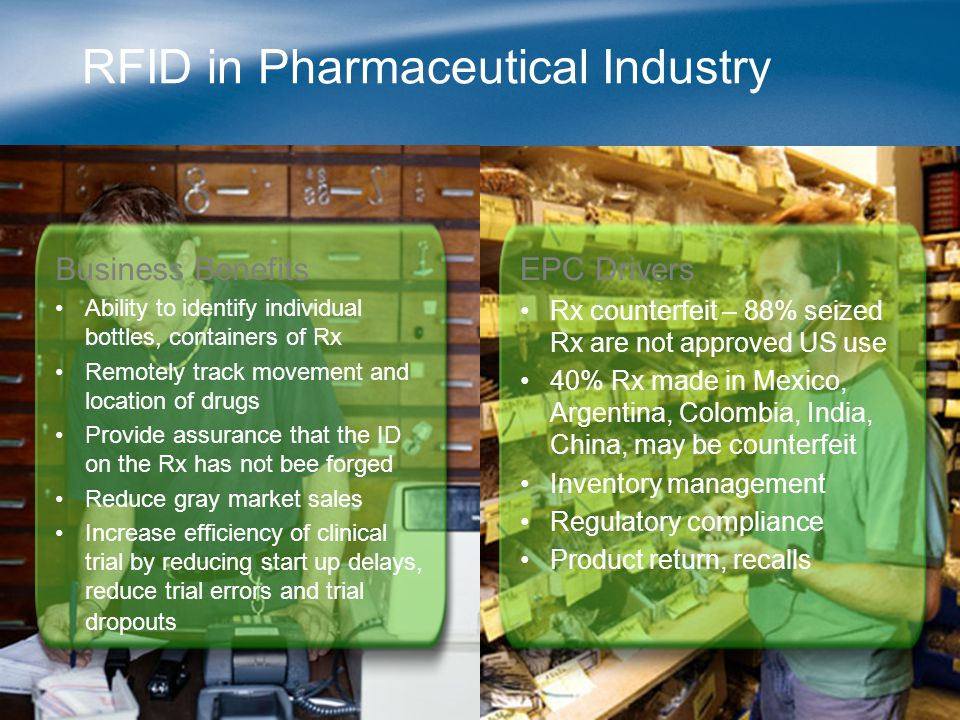 RFID in Pharmaceutical Industry Business Benefits Ability to identify individual bottles, containers of Rx Remotely track movement and location of dru