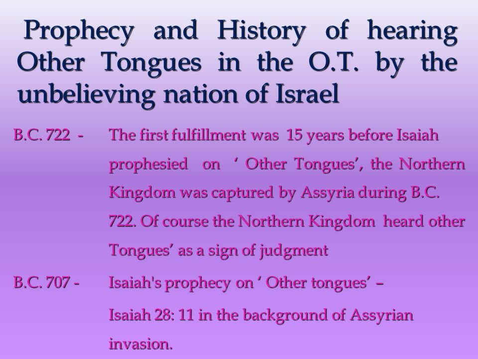 B.C. 722 - The first fulfillment was 15 years before Isaiah prophesied on ' Other Tongues', the Northern Kingdom was captured by Assyria during B.C. 7