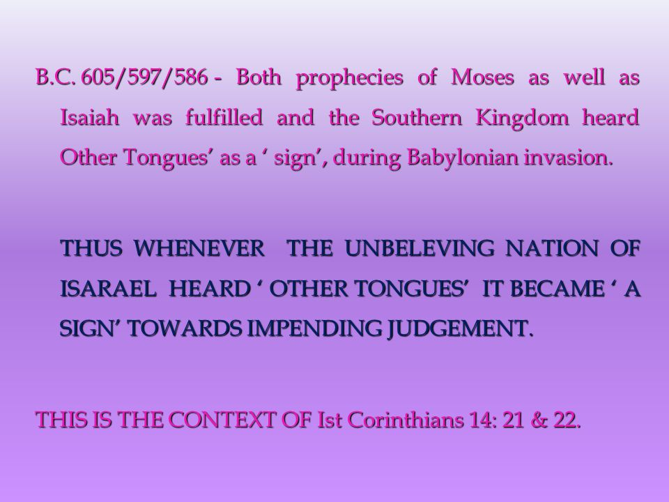 B.C. 605/597/586 - Both prophecies of Moses as well as Isaiah was fulfilled and the Southern Kingdom heard Other Tongues' as a ' sign', during Babylon