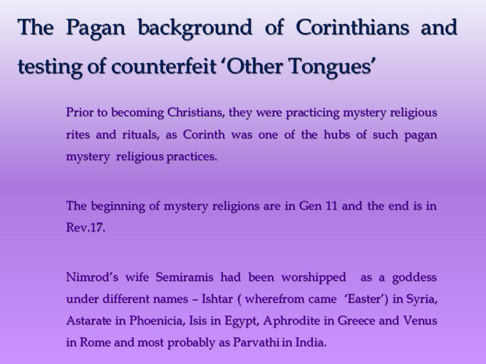 The Pagan background of Corinthians and testing of counterfeit 'Other Tongues' Prior to becoming Christians, they were practicing mystery religious rites and rituals, as Corinth was one of the hubs of such pagan mystery religious practices.