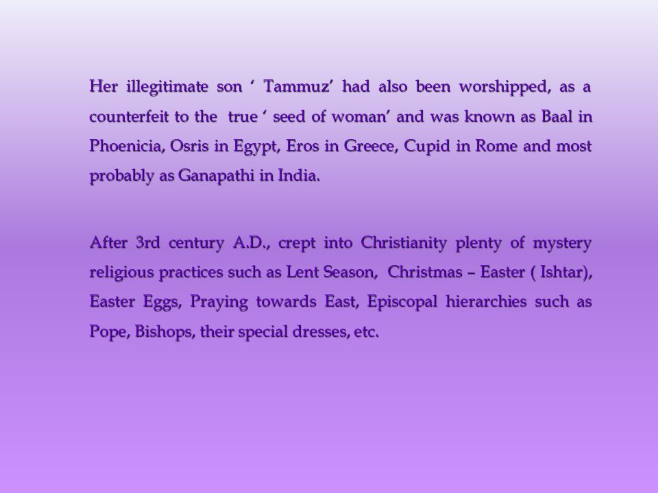 Her illegitimate son ' Tammuz' had also been worshipped, as a counterfeit to the true ' seed of woman' and was known as Baal in Phoenicia, Osris in Egypt, Eros in Greece, Cupid in Rome and most probably as Ganapathi in India.