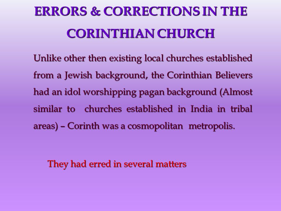 ERRORS & CORRECTIONS IN THE CORINTHIAN CHURCH Unlike other then existing local churches established from a Jewish background, the Corinthian Believers had an idol worshipping pagan background (Almost similar to churches established in India in tribal areas) – Corinth was a cosmopolitan metropolis.