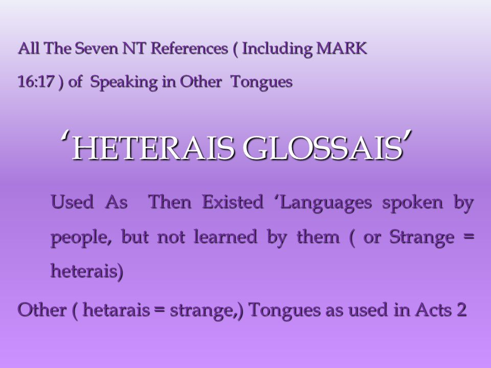 All The Seven NT References ( Including MARK 16:17 ) of Speaking in Other Tongues ' HETERAIS GLOSSAIS ' ' HETERAIS GLOSSAIS ' Used As Then Existed 'Languages spoken by people, but not learned by them ( or Strange = heterais) Other ( hetarais = strange,) Tongues as used in Acts 2