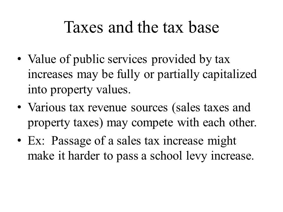 Taxes and the tax base Value of public services provided by tax increases may be fully or partially capitalized into property values.