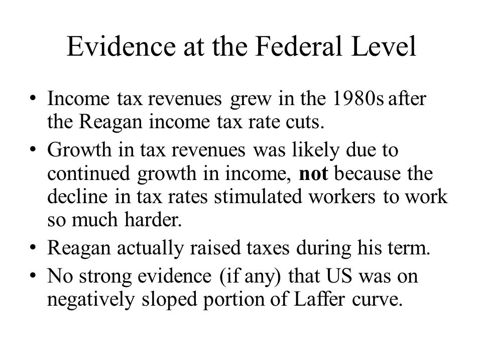 Evidence at the Federal Level Income tax revenues grew in the 1980s after the Reagan income tax rate cuts.