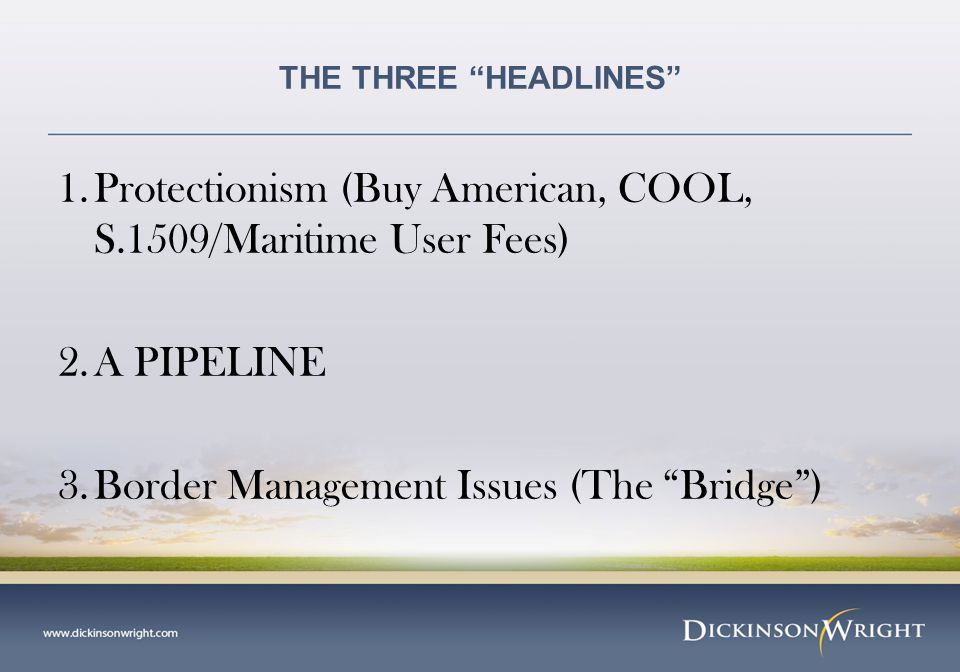 THE THREE HEADLINES 1.Protectionism (Buy American, COOL, S.1509/Maritime User Fees) 2.A PIPELINE 3.Border Management Issues (The Bridge )
