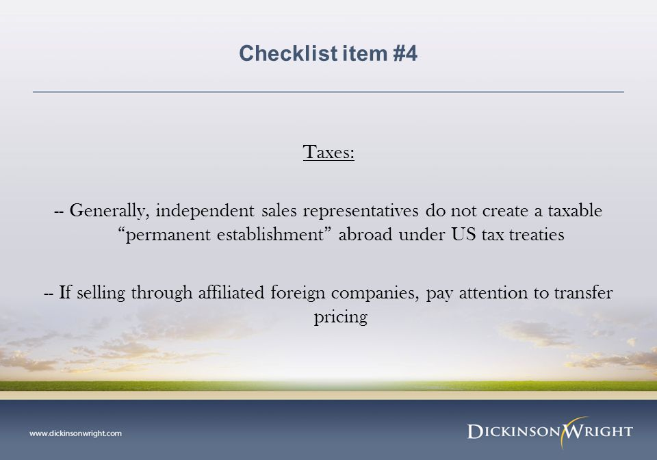Checklist item #4 Taxes: -- Generally, independent sales representatives do not create a taxable permanent establishment abroad under US tax treaties -- If selling through affiliated foreign companies, pay attention to transfer pricing