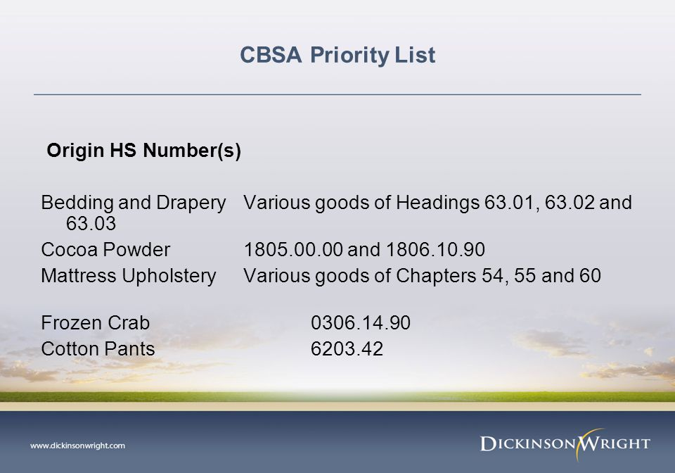 CBSA Priority List Origin HS Number(s) Bedding and Drapery Various goods of Headings 63.01, 63.02 and 63.03 Cocoa Powder 1805.00.00 and 1806.10.90 Mattress Upholstery Various goods of Chapters 54, 55 and 60 Frozen Crab 0306.14.90 Cotton Pants 6203.42