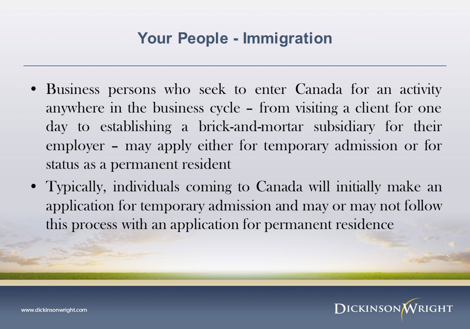Your People - Immigration Business persons who seek to enter Canada for an activity anywhere in the business cycle – from visiting a client for one day to establishing a brick-and-mortar subsidiary for their employer – may apply either for temporary admission or for status as a permanent resident Typically, individuals coming to Canada will initially make an application for temporary admission and may or may not follow this process with an application for permanent residence