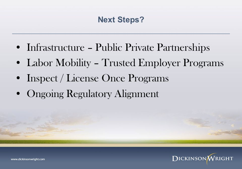 Next Steps? Infrastructure – Public Private Partnerships Labor Mobility – Trusted Employer Programs Inspect / License Once Programs Ongoing Regulatory