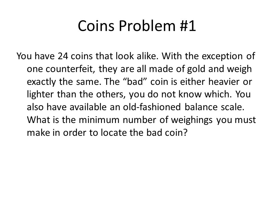 Coins Problem #1 You have 24 coins that look alike. With the exception of one counterfeit, they are all made of gold and weigh exactly the same. The ""