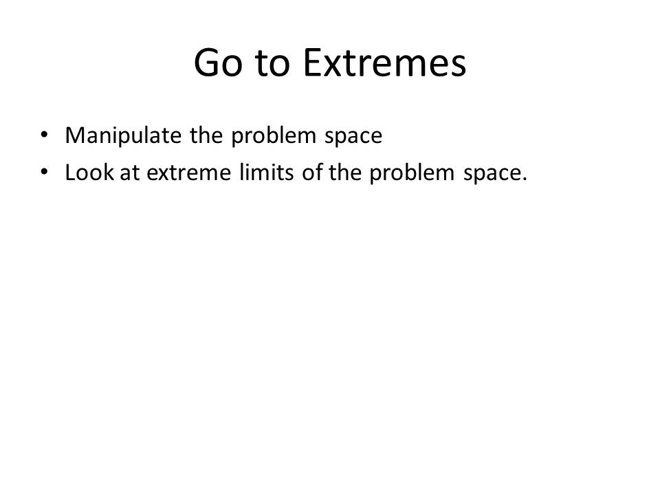 Go to Extremes Manipulate the problem space Look at extreme limits of the problem space.