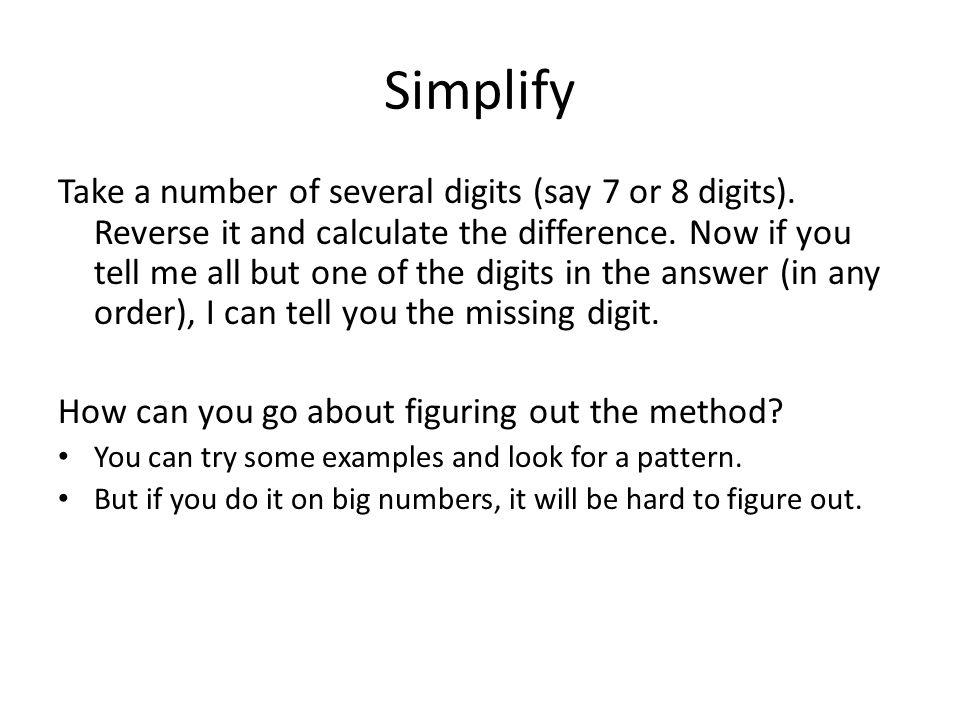 Simplify Take a number of several digits (say 7 or 8 digits). Reverse it and calculate the difference. Now if you tell me all but one of the digits in