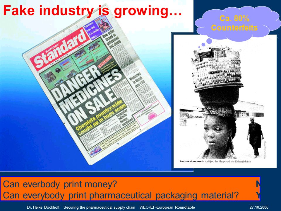 27.10.2006Dr. Heike Bockholt Securing the pharmaceutical supply chain WEC-IEF-European Roundtable Ca. 80% Counterfeits Fake industry is growing… Can e