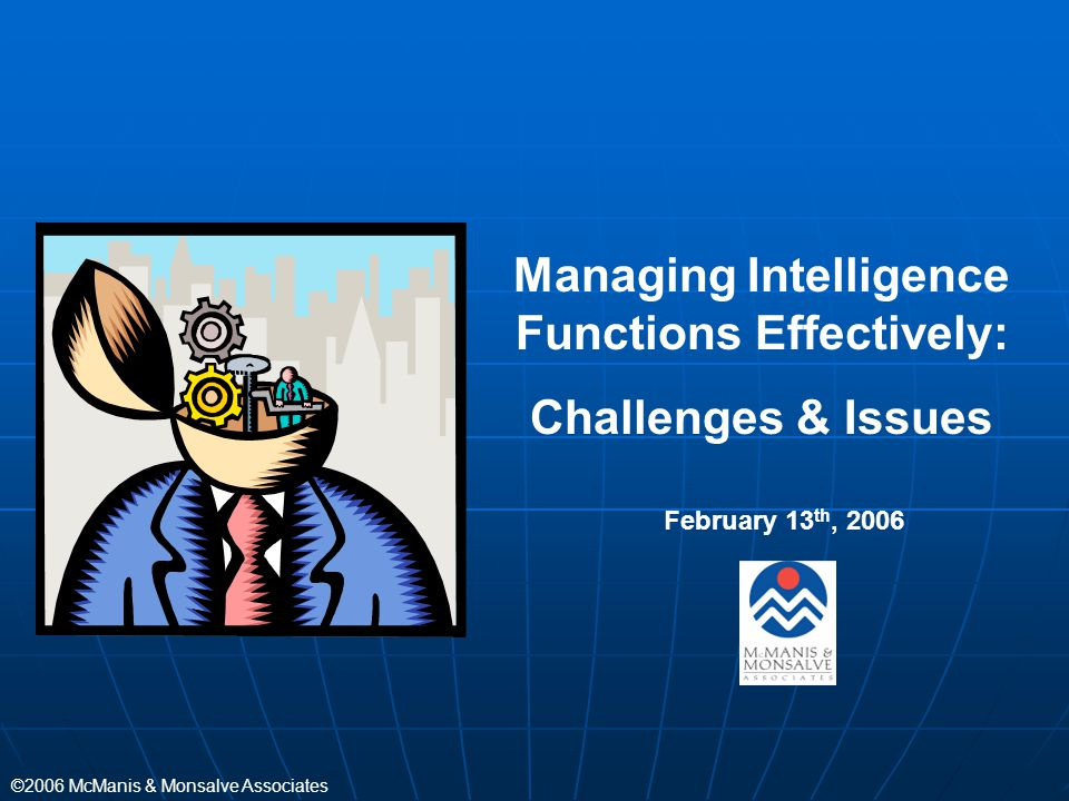 ©2006 McManis & Monsalve Associates Managing Intelligence Functions Effectively: Challenges & Issues February 13 th, 2006