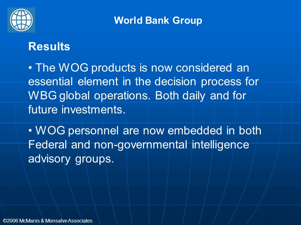 ©2006 McManis & Monsalve Associates World Bank Group Results The WOG products is now considered an essential element in the decision process for WBG g