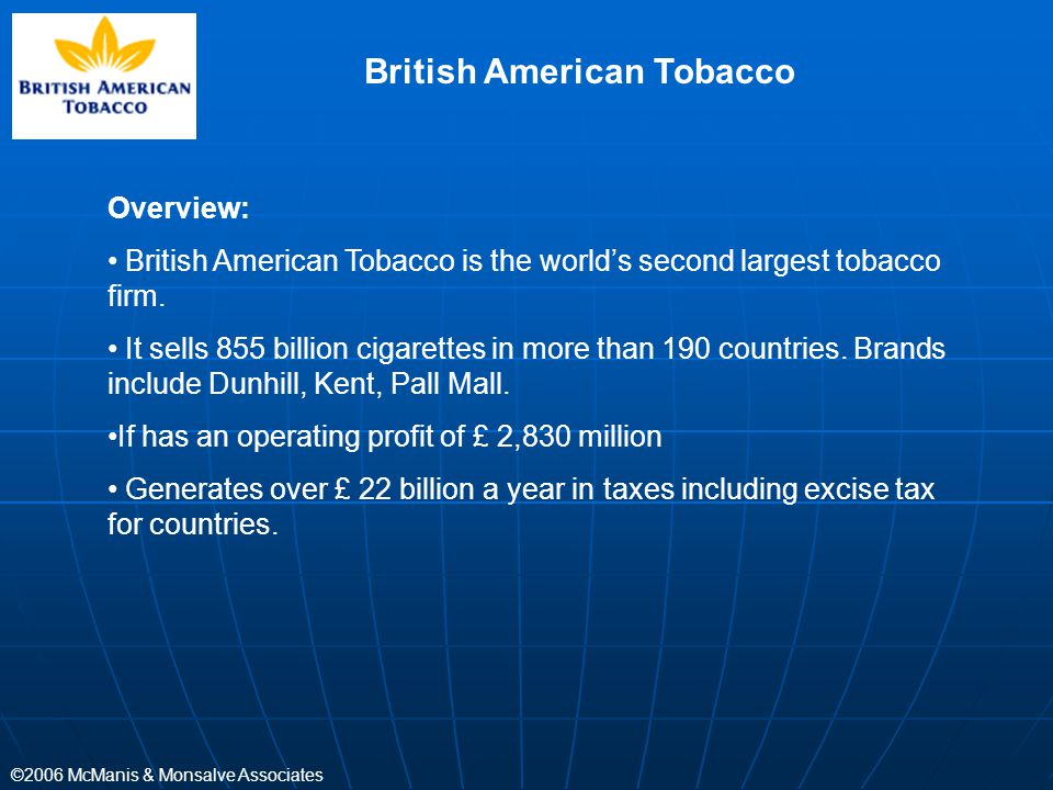©2006 McManis & Monsalve Associates British American Tobacco Overview: British American Tobacco is the world's second largest tobacco firm. It sells 8