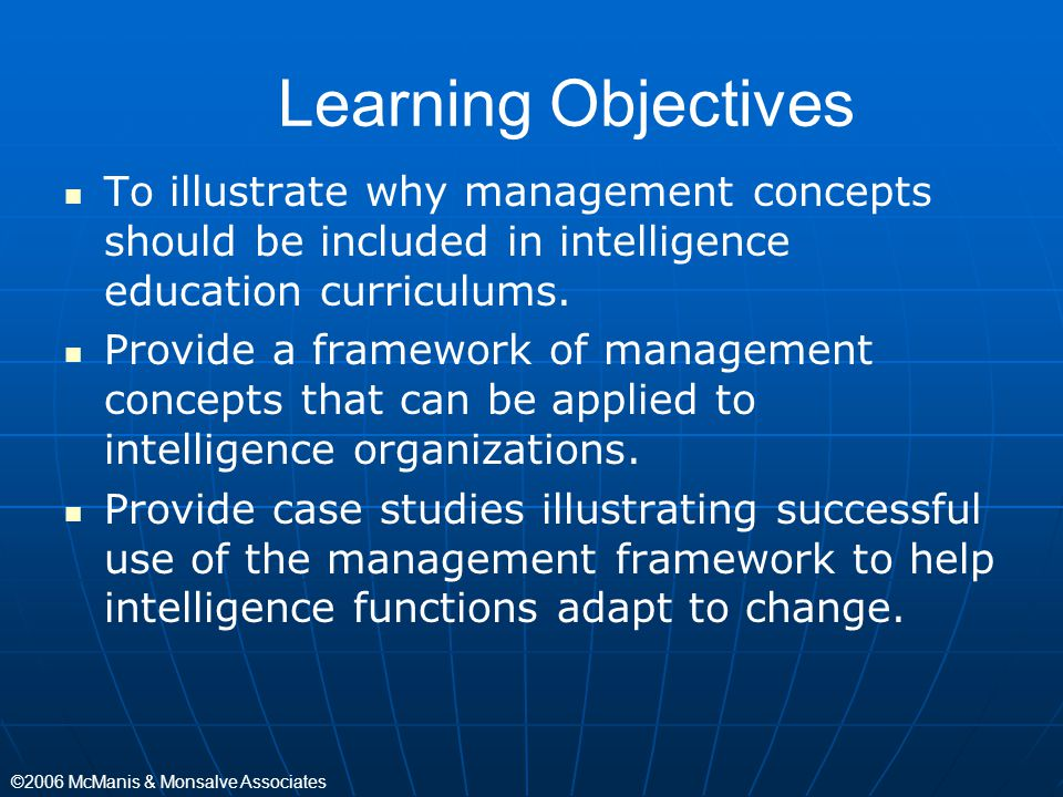 ©2006 McManis & Monsalve Associates Learning Objectives To illustrate why management concepts should be included in intelligence education curriculums