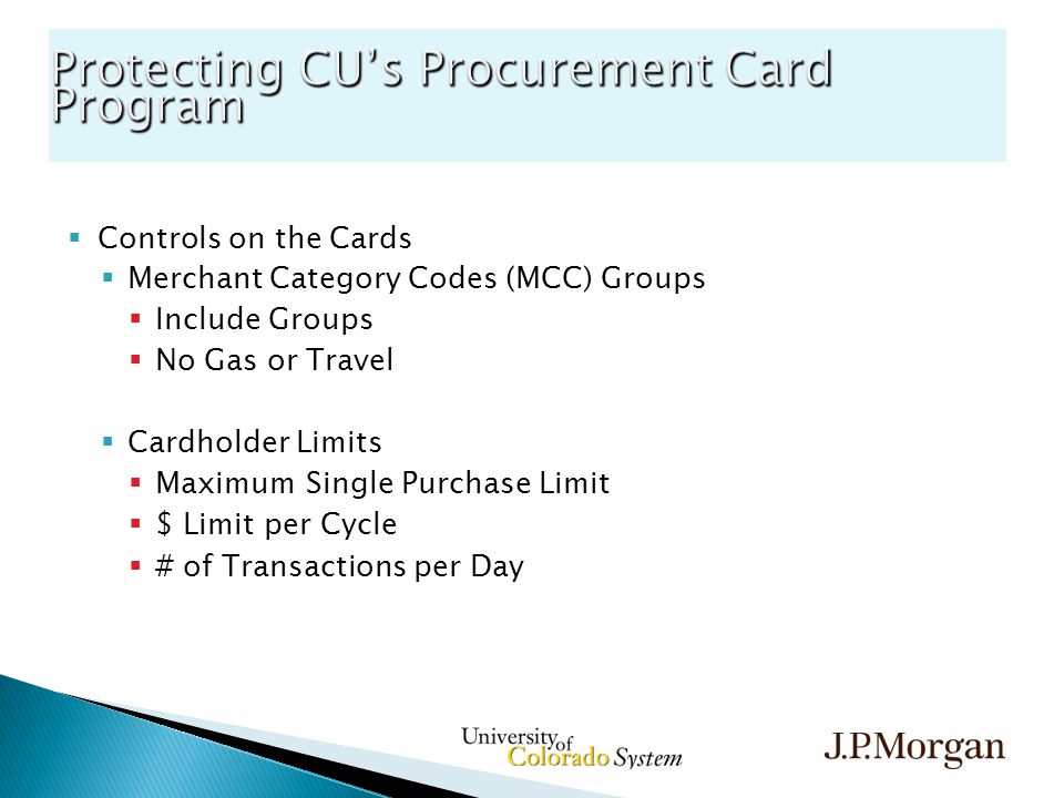  Controls on the Cards  Merchant Category Codes (MCC) Groups  Include Groups  No Gas or Travel  Cardholder Limits  Maximum Single Purchase Limit  $ Limit per Cycle  # of Transactions per Day Protecting CU's Procurement Card Program