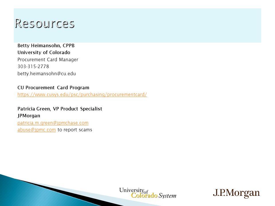 Betty Heimansohn, CPPB University of Colorado Procurement Card Manager 303-315-2778 betty.heimansohn@cu.edu CU Procurement Card Program https://www.cusys.edu/psc/purchasing/procurementcard/ Patricia Green, VP Product Specialist JPMorgan patricia.m.green@jpmchase.com abuse@jpmc.comabuse@jpmc.com to report scams Resources