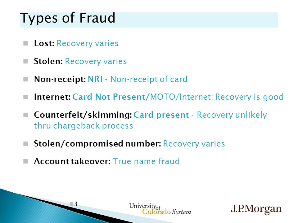 3 Types of Fraud Lost: Recovery varies Stolen: Recovery varies Non-receipt: NRI - Non-receipt of card Internet: Card Not Present/MOTO/Internet: Recovery is good Counterfeit/skimming: Card present - Recovery unlikely thru chargeback process Stolen/compromised number: Recovery varies Account takeover: True name fraud
