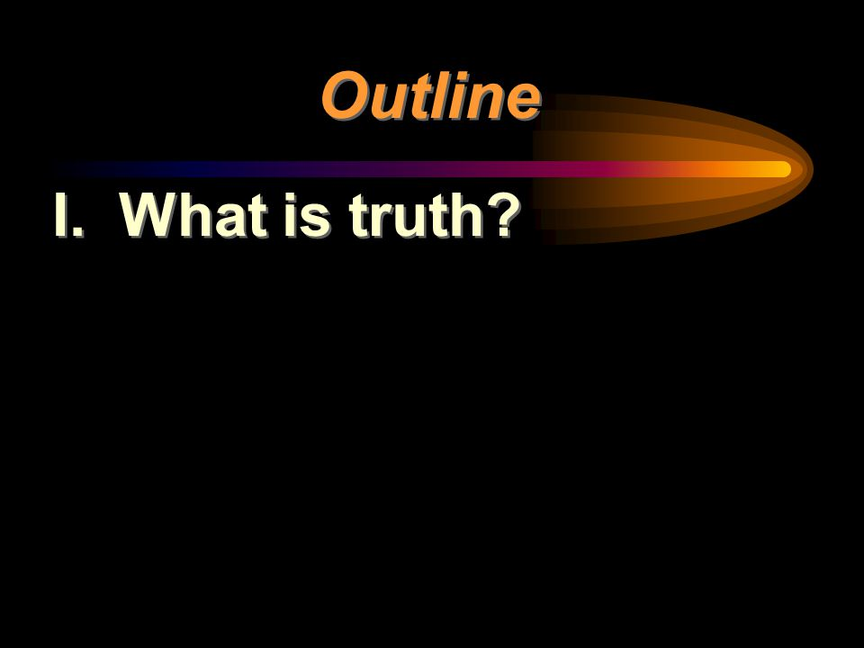 Outline I. What is truth?