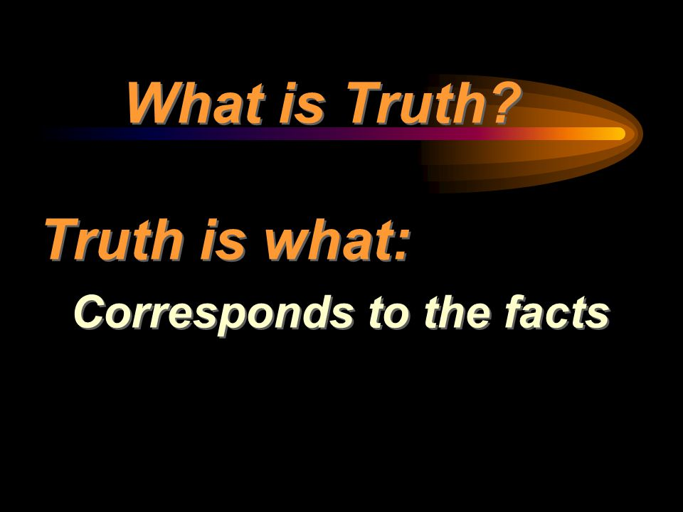 What is Truth? Truth is what: Corresponds to the facts